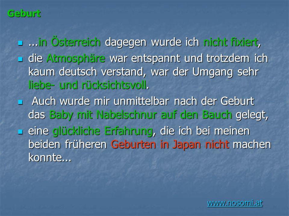 www.nosomi.at Geburt...in Österreich dagegen wurde ich nicht fixiert,...in Österreich dagegen wurde ich nicht fixiert, die Atmosphäre war entspannt und trotzdem ich kaum deutsch verstand, war der Umgang sehr liebe- und rücksichtsvoll.