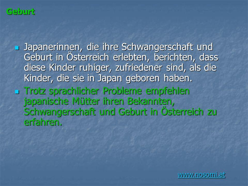 www.nosomi.at Geburt Japanerinnen, die ihre Schwangerschaft und Geburt in Österreich erlebten, berichten, dass diese Kinder ruhiger, zufriedener sind,