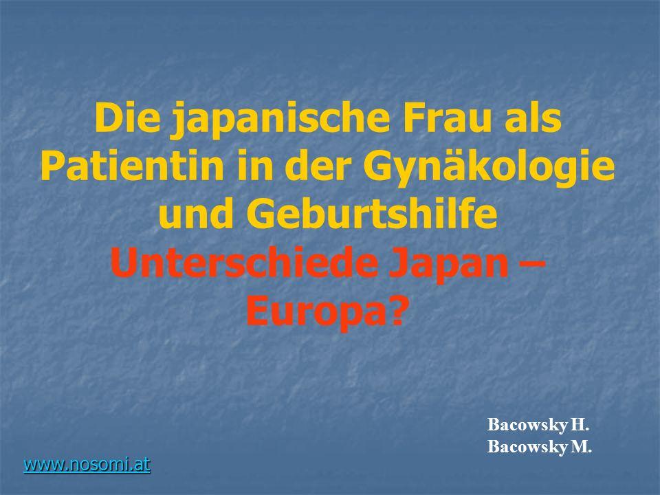 Die japanische Frau als Patientin in der Gynäkologie und Geburtshilfe Unterschiede Japan – Europa? Bacowsky H. Bacowsky M. www.nosomi.at