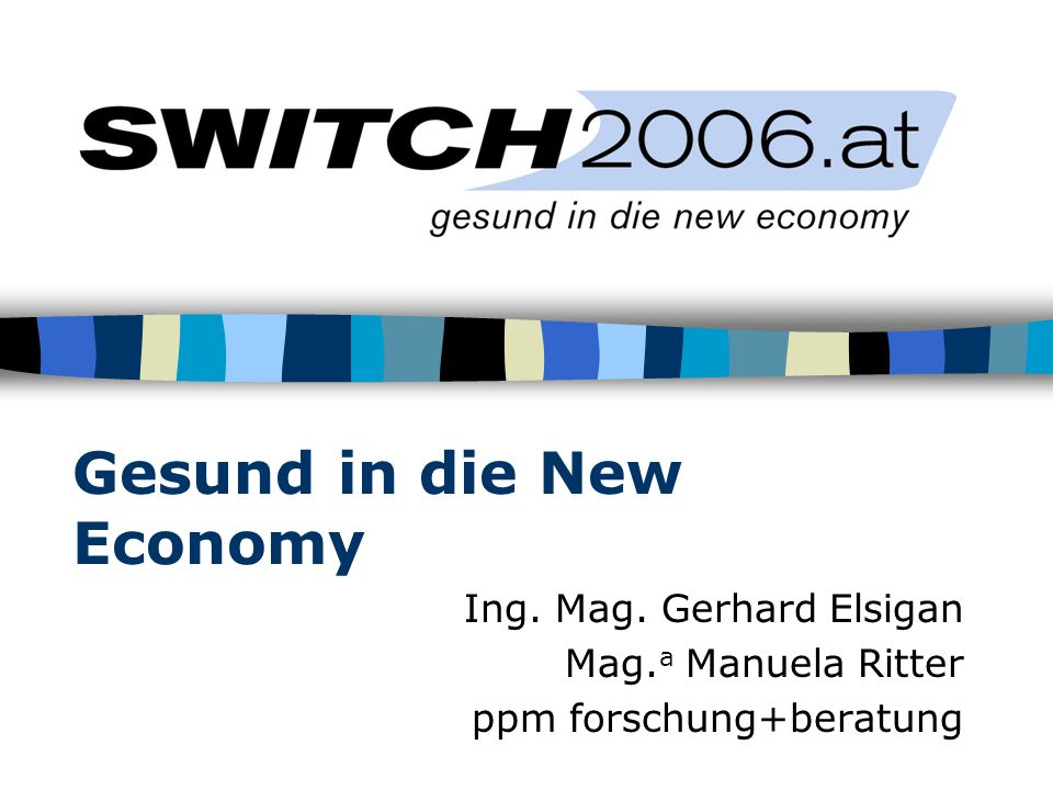 Gesund in die New Economy Ing. Mag. Gerhard Elsigan Mag. a Manuela Ritter ppm forschung+beratung
