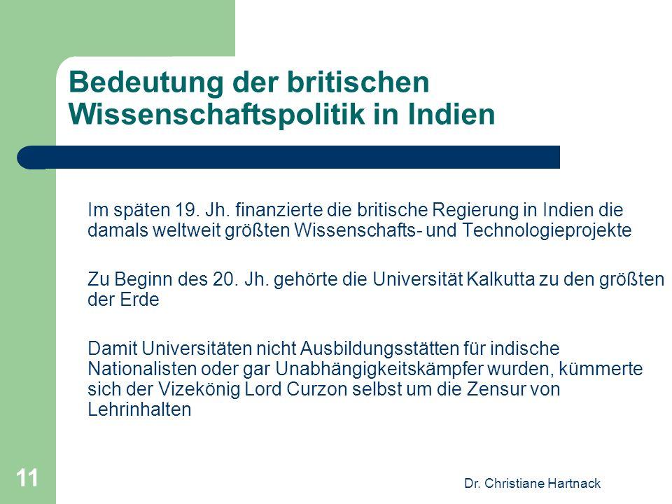 Dr. Christiane Hartnack 11 Bedeutung der britischen Wissenschaftspolitik in Indien Im späten 19. Jh. finanzierte die britische Regierung in Indien die