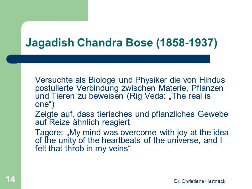 Dr. Christiane Hartnack 14 Jagadish Chandra Bose (1858-1937) Versuchte als Biologe und Physiker die von Hindus postulierte Verbindung zwischen Materie