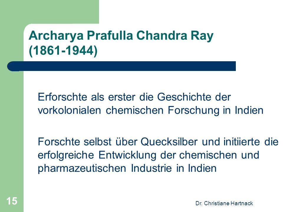 Dr. Christiane Hartnack 15 Archarya Prafulla Chandra Ray (1861-1944) Erforschte als erster die Geschichte der vorkolonialen chemischen Forschung in In