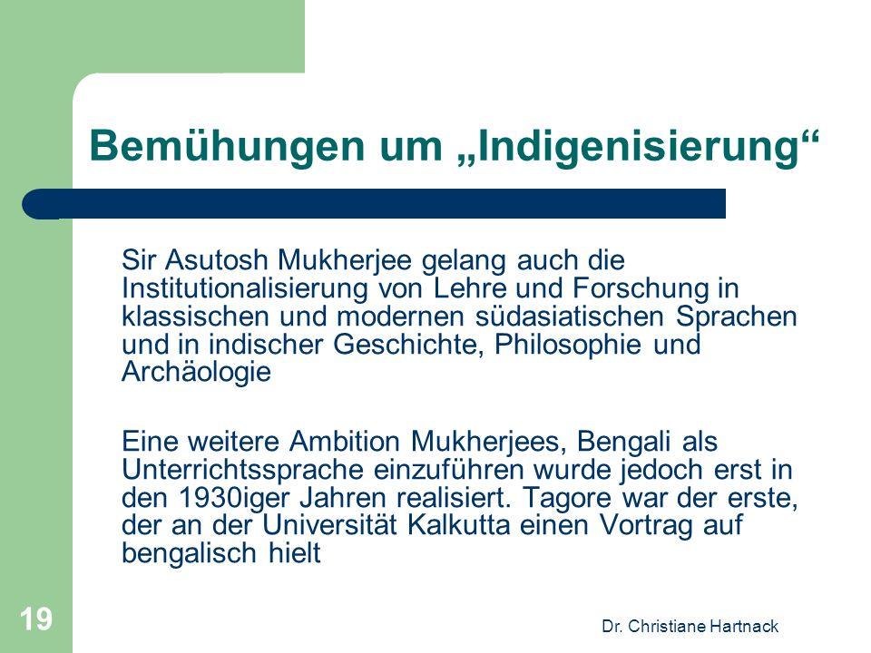 Dr. Christiane Hartnack 19 Bemühungen um Indigenisierung Sir Asutosh Mukherjee gelang auch die Institutionalisierung von Lehre und Forschung in klassi