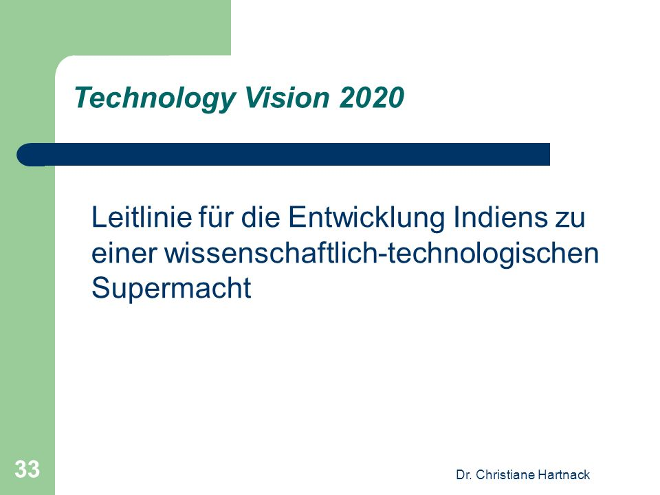 Dr. Christiane Hartnack 33 Leitlinie für die Entwicklung Indiens zu einer wissenschaftlich-technologischen Supermacht Technology Vision 2020