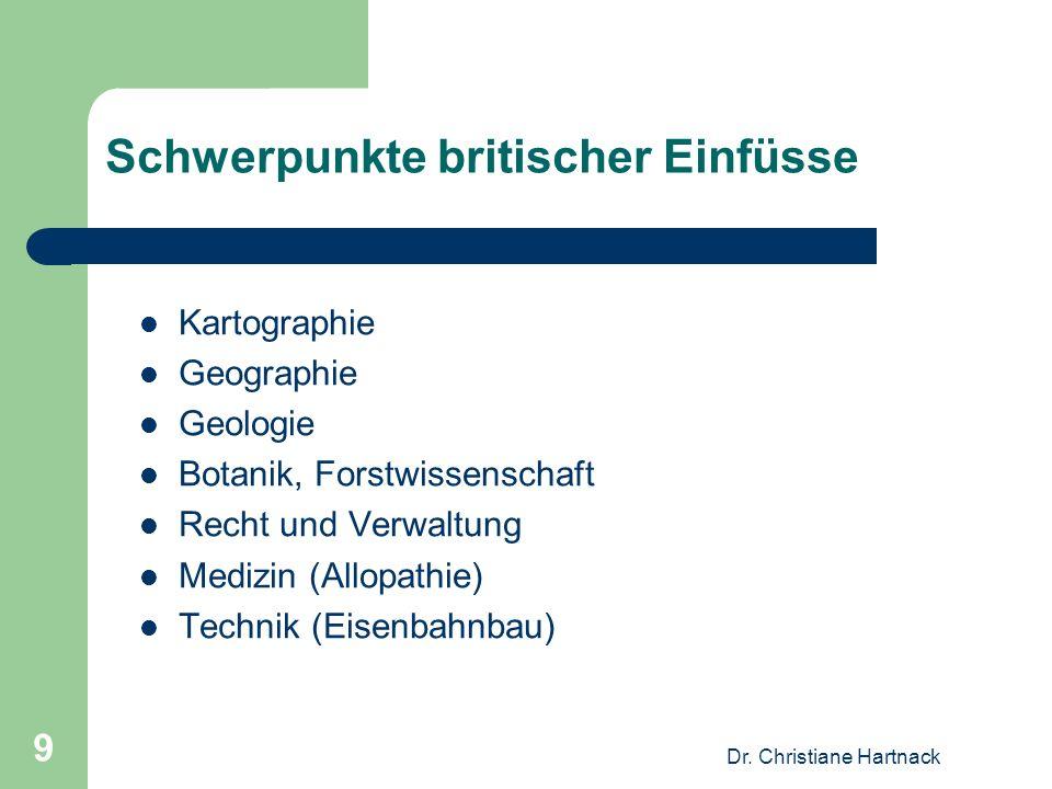 Dr. Christiane Hartnack 9 Schwerpunkte britischer Einfüsse Kartographie Geographie Geologie Botanik, Forstwissenschaft Recht und Verwaltung Medizin (A