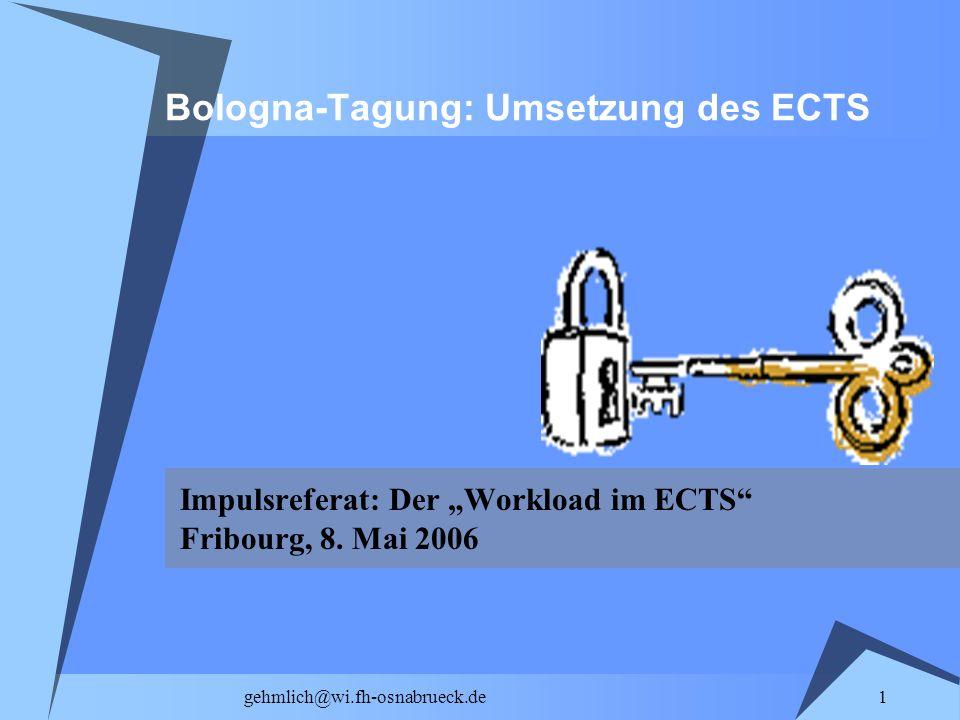 1 gehmlich@wi.fh-osnabrueck.de Bologna-Tagung: Umsetzung des ECTS Impulsreferat: Der Workload im ECTS Fribourg, 8. Mai 2006