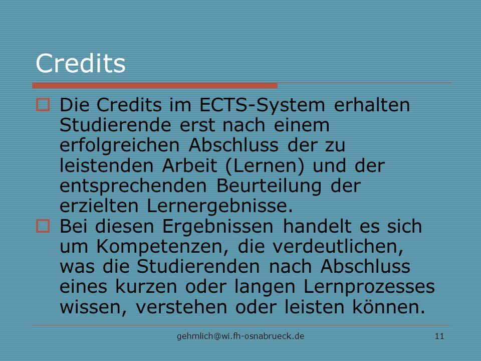 gehmlich@wi.fh-osnabrueck.de11 Credits Die Credits im ECTS-System erhalten Studierende erst nach einem erfolgreichen Abschluss der zu leistenden Arbeit (Lernen) und der entsprechenden Beurteilung der erzielten Lernergebnisse.