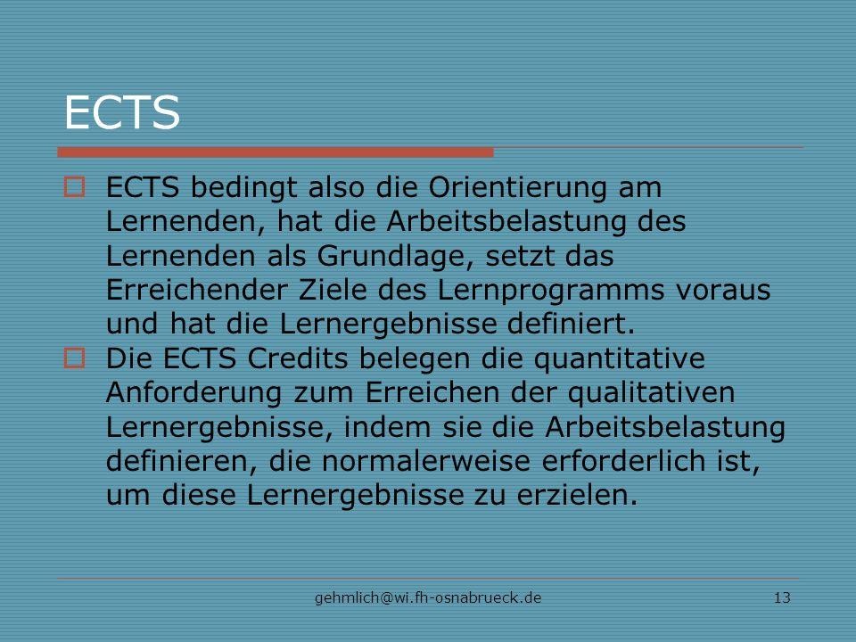 gehmlich@wi.fh-osnabrueck.de13 ECTS ECTS bedingt also die Orientierung am Lernenden, hat die Arbeitsbelastung des Lernenden als Grundlage, setzt das Erreichender Ziele des Lernprogramms voraus und hat die Lernergebnisse definiert.