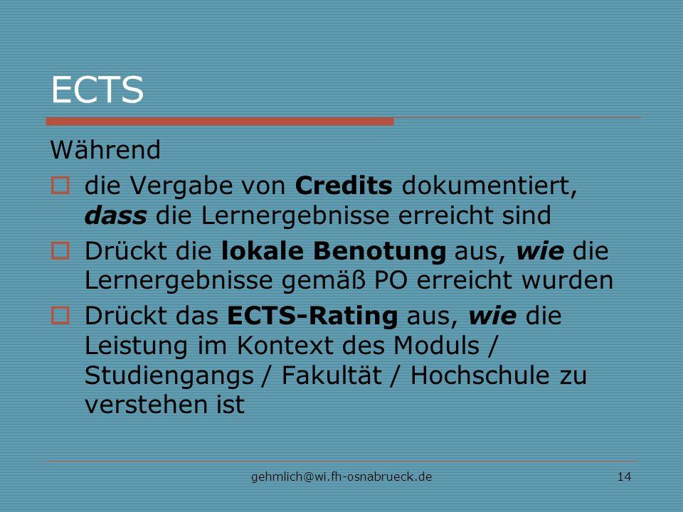 gehmlich@wi.fh-osnabrueck.de14 ECTS Während die Vergabe von Credits dokumentiert, dass die Lernergebnisse erreicht sind Drückt die lokale Benotung aus, wie die Lernergebnisse gemäß PO erreicht wurden Drückt das ECTS-Rating aus, wie die Leistung im Kontext des Moduls / Studiengangs / Fakultät / Hochschule zu verstehen ist