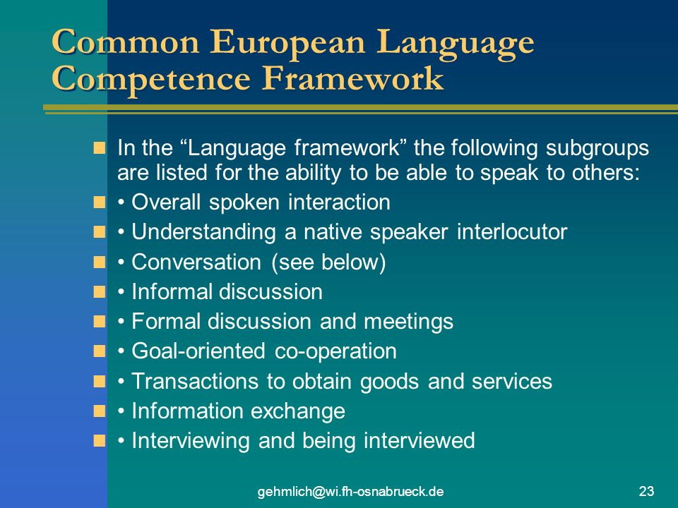 gehmlich@wi.fh-osnabrueck.de23 Common European Language Competence Framework In the Language framework the following subgroups are listed for the ability to be able to speak to others: Overall spoken interaction Understanding a native speaker interlocutor Conversation (see below) Informal discussion Formal discussion and meetings Goal-oriented co-operation Transactions to obtain goods and services Information exchange Interviewing and being interviewed