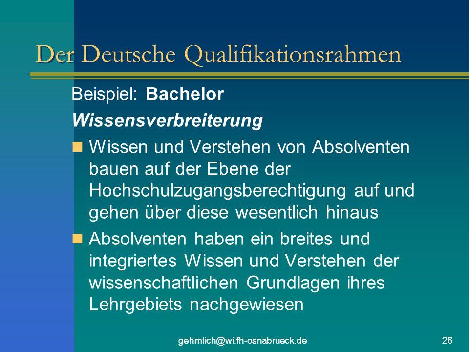 gehmlich@wi.fh-osnabrueck.de26 Der Deutsche Qualifikationsrahmen Beispiel: Bachelor Wissensverbreiterung Wissen und Verstehen von Absolventen bauen auf der Ebene der Hochschulzugangsberechtigung auf und gehen über diese wesentlich hinaus Absolventen haben ein breites und integriertes Wissen und Verstehen der wissenschaftlichen Grundlagen ihres Lehrgebiets nachgewiesen