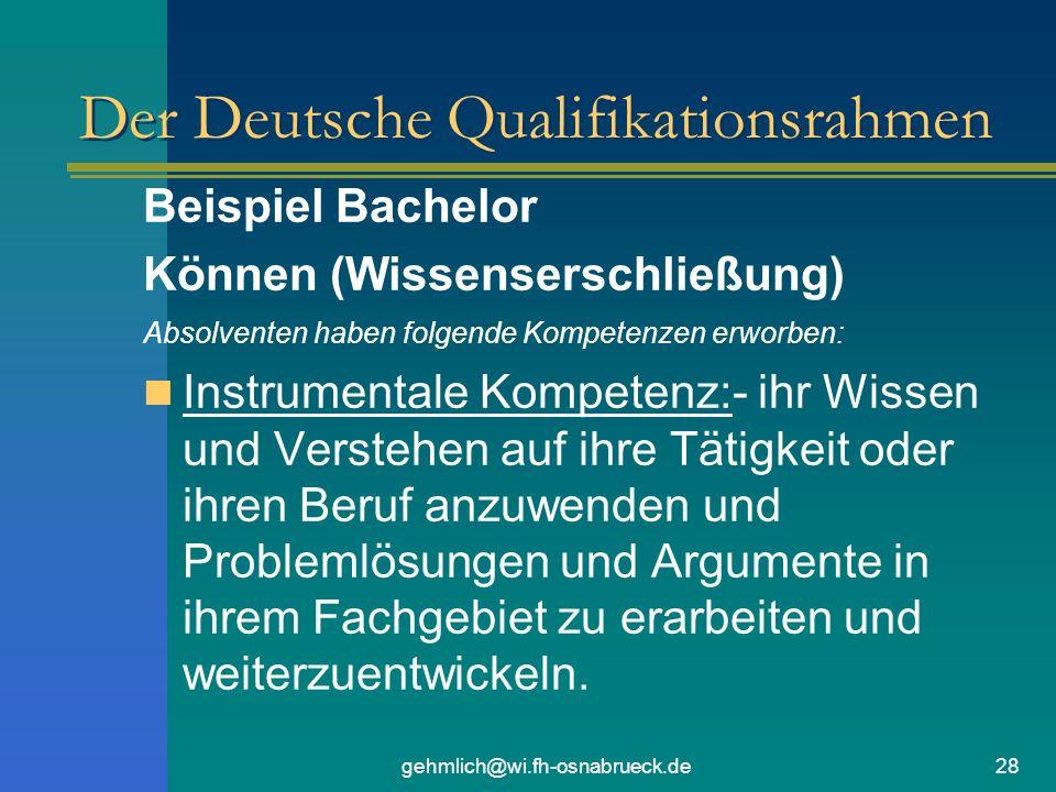 gehmlich@wi.fh-osnabrueck.de28 Der Deutsche Qualifikationsrahmen Beispiel Bachelor Können (Wissenserschließung) Absolventen haben folgende Kompetenzen erworben: Instrumentale Kompetenz:- ihr Wissen und Verstehen auf ihre Tätigkeit oder ihren Beruf anzuwenden und Problemlösungen und Argumente in ihrem Fachgebiet zu erarbeiten und weiterzuentwickeln.