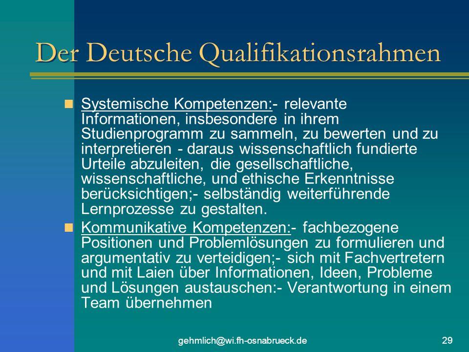 gehmlich@wi.fh-osnabrueck.de29 Der Deutsche Qualifikationsrahmen Systemische Kompetenzen:- relevante Informationen, insbesondere in ihrem Studienprogramm zu sammeln, zu bewerten und zu interpretieren - daraus wissenschaftlich fundierte Urteile abzuleiten, die gesellschaftliche, wissenschaftliche, und ethische Erkenntnisse berücksichtigen;- selbständig weiterführende Lernprozesse zu gestalten.