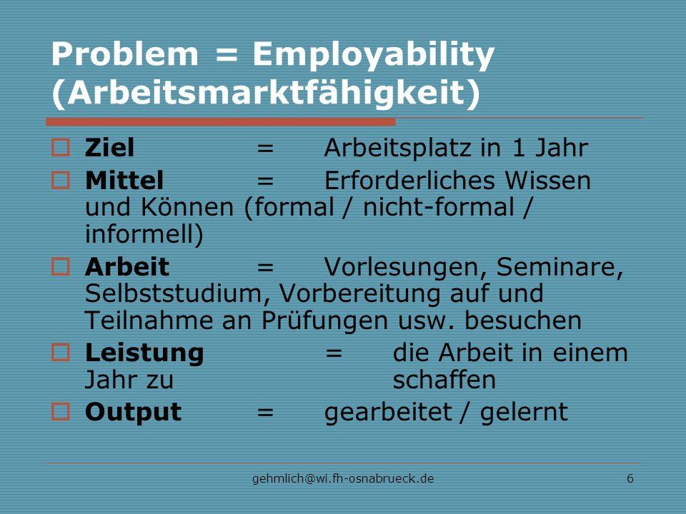 gehmlich@wi.fh-osnabrueck.de6 Problem = Employability (Arbeitsmarktfähigkeit) Ziel=Arbeitsplatz in 1 Jahr Mittel=Erforderliches Wissen und Können (formal / nicht-formal / informell) Arbeit= Vorlesungen, Seminare, Selbststudium, Vorbereitung auf und Teilnahme an Prüfungen usw.