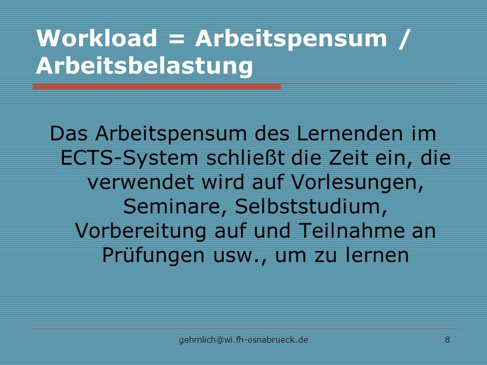 gehmlich@wi.fh-osnabrueck.de8 Workload = Arbeitspensum / Arbeitsbelastung Das Arbeitspensum des Lernenden im ECTS-System schließt die Zeit ein, die ve