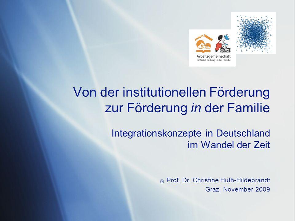 Von der institutionellen Förderung zur Förderung in der Familie Integrationskonzepte in Deutschland im Wandel der Zeit @ Prof. Dr. Christine Huth-Hild