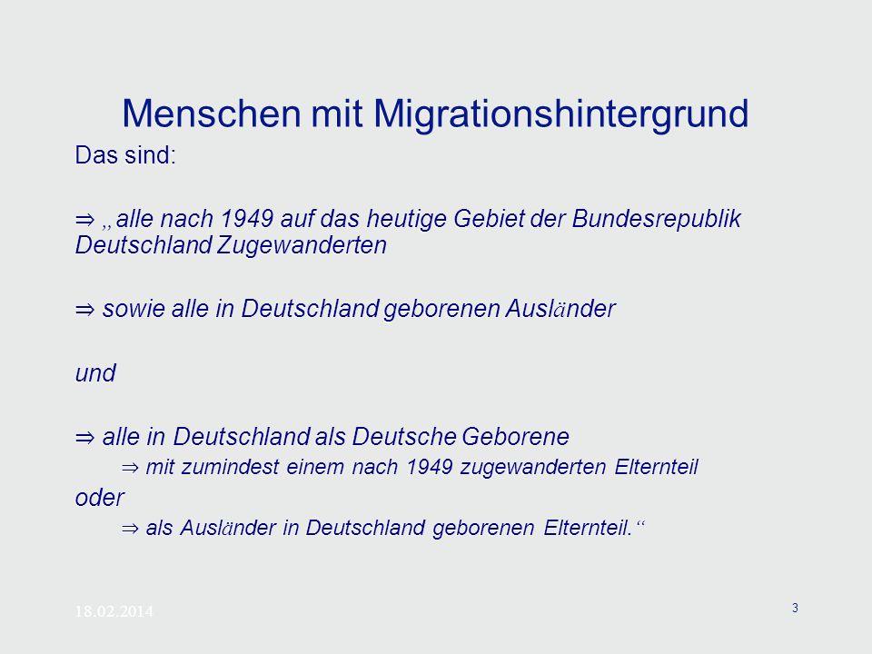 18.02.2014 3 Menschen mit Migrationshintergrund Das sind: alle nach 1949 auf das heutige Gebiet der Bundesrepublik Deutschland Zugewanderten sowie all