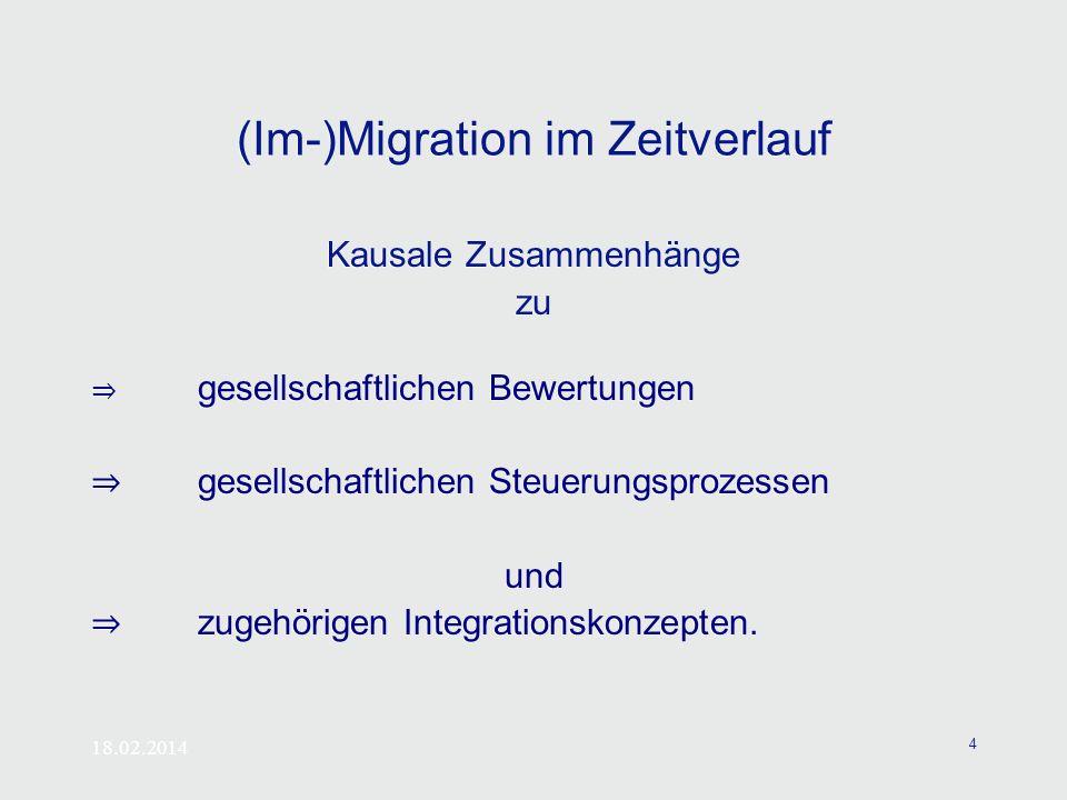 18.02.2014 4 (Im-)Migration im Zeitverlauf Kausale Zusammenhänge zu gesellschaftlichen Bewertungen gesellschaftlichen Steuerungsprozessen und zugehöri