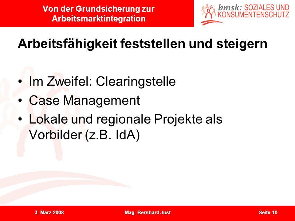 3. März 2008Mag. Bernhard JustSeite 10 Von der Grundsicherung zur Arbeitsmarktintegration Arbeitsfähigkeit feststellen und steigern Im Zweifel: Cleari