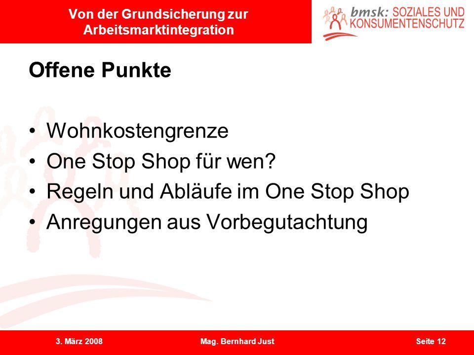 3. März 2008Mag. Bernhard JustSeite 12 Von der Grundsicherung zur Arbeitsmarktintegration Offene Punkte Wohnkostengrenze One Stop Shop für wen? Regeln