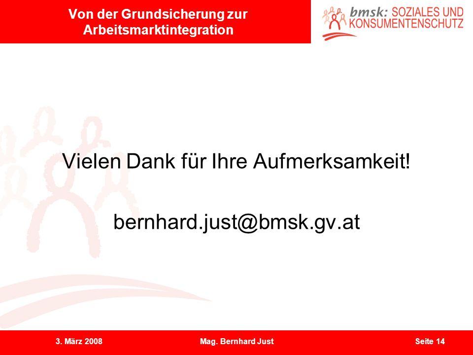 3. März 2008Mag. Bernhard JustSeite 14 Von der Grundsicherung zur Arbeitsmarktintegration Vielen Dank für Ihre Aufmerksamkeit! bernhard.just@bmsk.gv.a