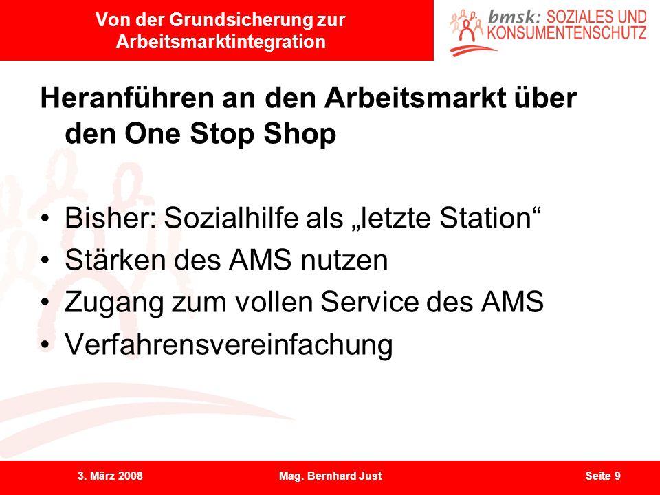 3. März 2008Mag. Bernhard JustSeite 9 Von der Grundsicherung zur Arbeitsmarktintegration Heranführen an den Arbeitsmarkt über den One Stop Shop Bisher