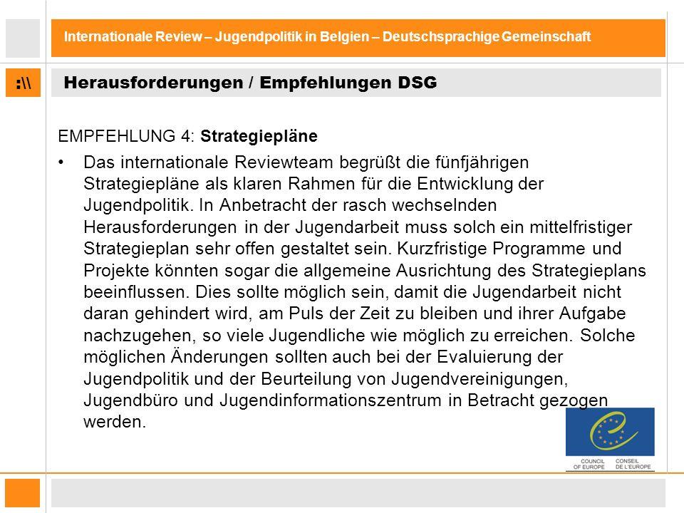 :\\ Internationale Review – Jugendpolitik in Belgien – Deutschsprachige Gemeinschaft Herausforderungen / Empfehlungen DSG EMPFEHLUNG 4: Strategiepläne Das internationale Reviewteam begrüßt die fünfjährigen Strategiepläne als klaren Rahmen für die Entwicklung der Jugendpolitik.
