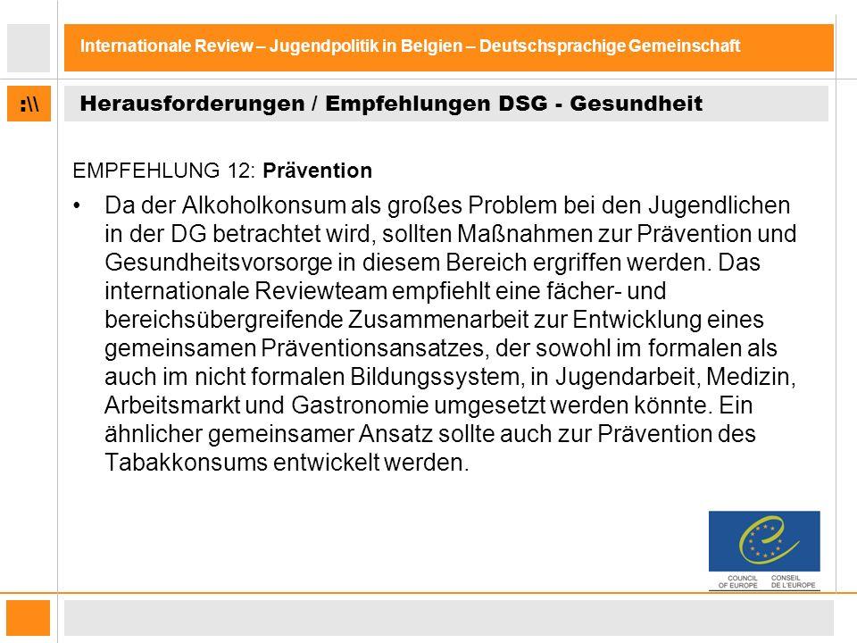 :\\ Internationale Review – Jugendpolitik in Belgien – Deutschsprachige Gemeinschaft Herausforderungen / Empfehlungen DSG - Gesundheit EMPFEHLUNG 12: Prävention Da der Alkoholkonsum als großes Problem bei den Jugendlichen in der DG betrachtet wird, sollten Maßnahmen zur Prävention und Gesundheitsvorsorge in diesem Bereich ergriffen werden.