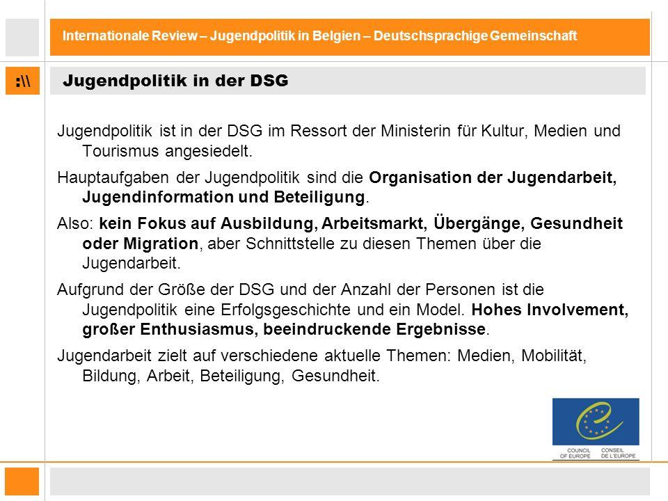:\\ Internationale Review – Jugendpolitik in Belgien – Deutschsprachige Gemeinschaft Jugendpolitik in der DSG Jugendpolitik ist in der DSG im Ressort der Ministerin für Kultur, Medien und Tourismus angesiedelt.