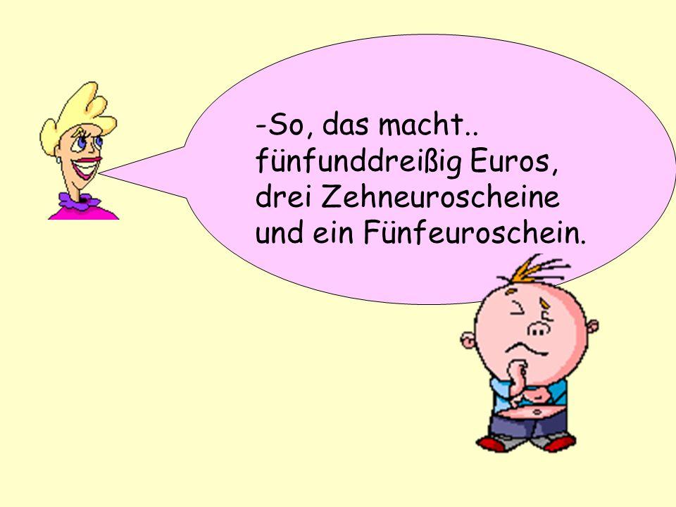 -Thats 35 Euros,3x10 Euro notes and 1x5 Euro note -So, das macht.. fünfunddreißig Euros, drei Zehneuroscheine und ein Fünfeuroschein.