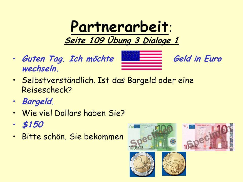 Partnerarbeit : Seite 109 Übung 3 Dialoge 1 Guten Tag. Ich möchte Geld in Euro wechseln. Selbstverständlich. Ist das Bargeld oder eine Reisescheck? Ba