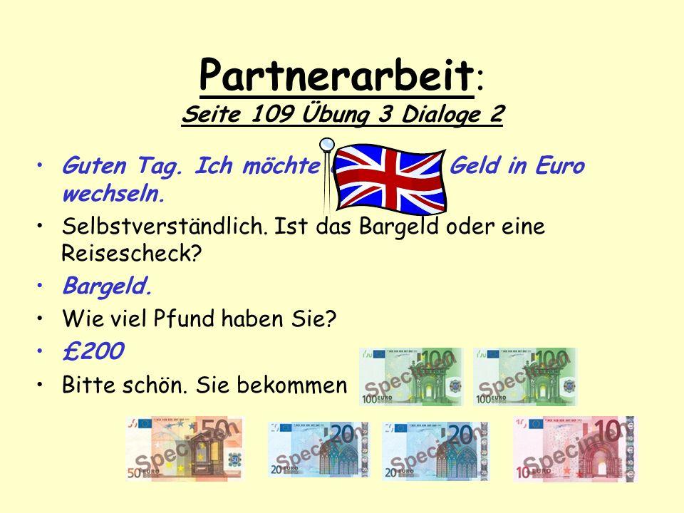Partnerarbeit : Seite 109 Übung 3 Dialoge 2 Guten Tag. Ich möchte englisches Geld in Euro wechseln. Selbstverständlich. Ist das Bargeld oder eine Reis