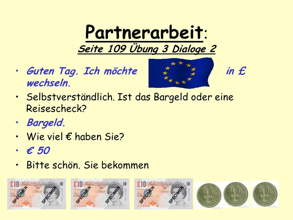 Partnerarbeit : Seite 109 Übung 3 Dialoge 2 Guten Tag. Ich möchte in £ wechseln. Selbstverständlich. Ist das Bargeld oder eine Reisescheck? Bargeld. W
