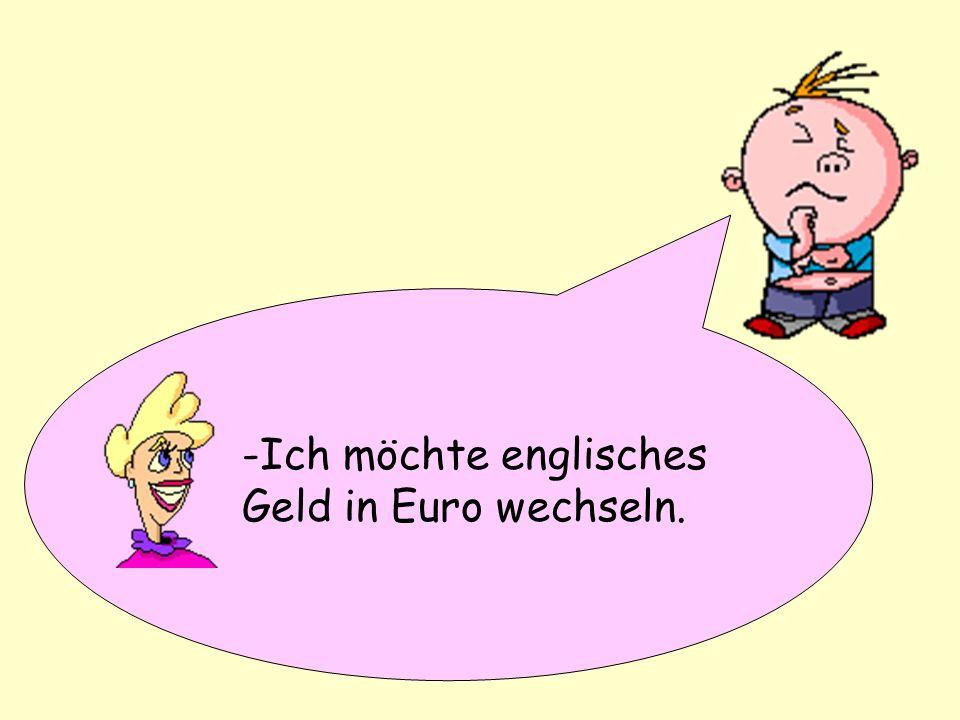 I would like to change English money into Euros -Ich möchte englisches Geld in Euro wechseln.