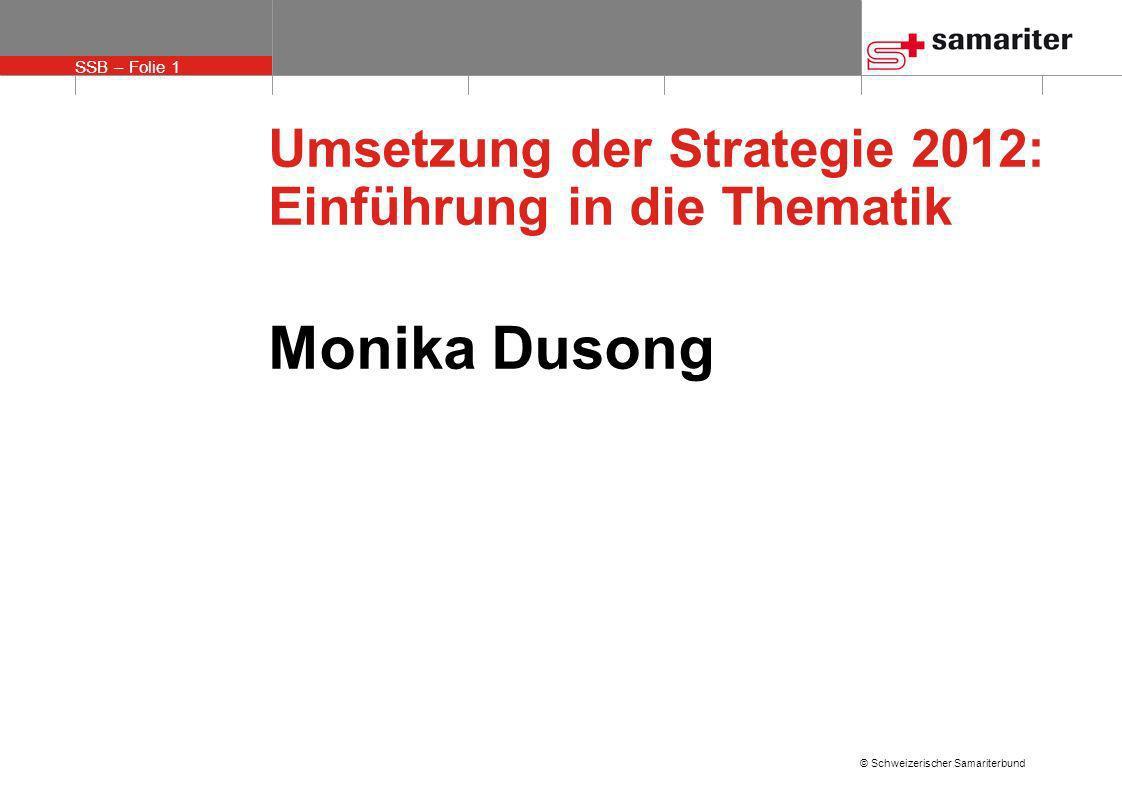 SSB – Folie 1 © Schweizerischer Samariterbund Umsetzung der Strategie 2012: Einführung in die Thematik Monika Dusong