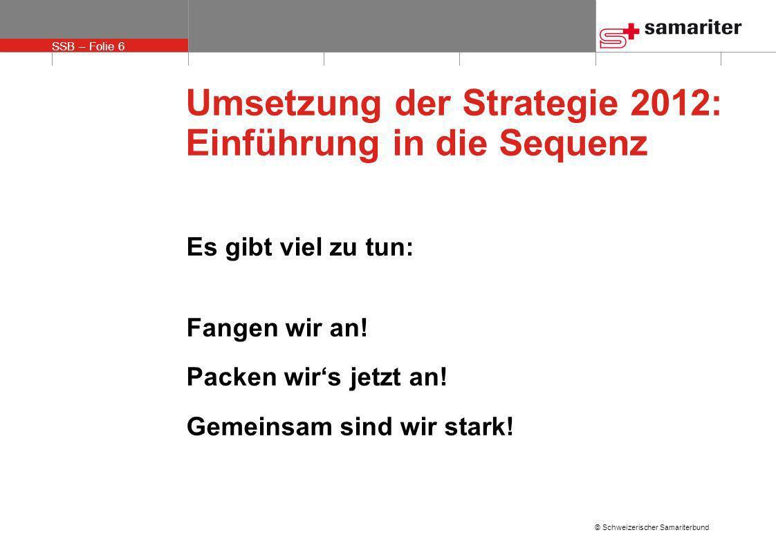 SSB – Folie 7 © Schweizerischer Samariterbund Umsetzung der Strategie 2012: Einführung in die Sequenz Gemeinsam sind wir stark, wenn wir unsere Kräfte bündeln uns als nationalen Verband verstehen uns auf gemeinsame wichtige Ziele konzentrieren