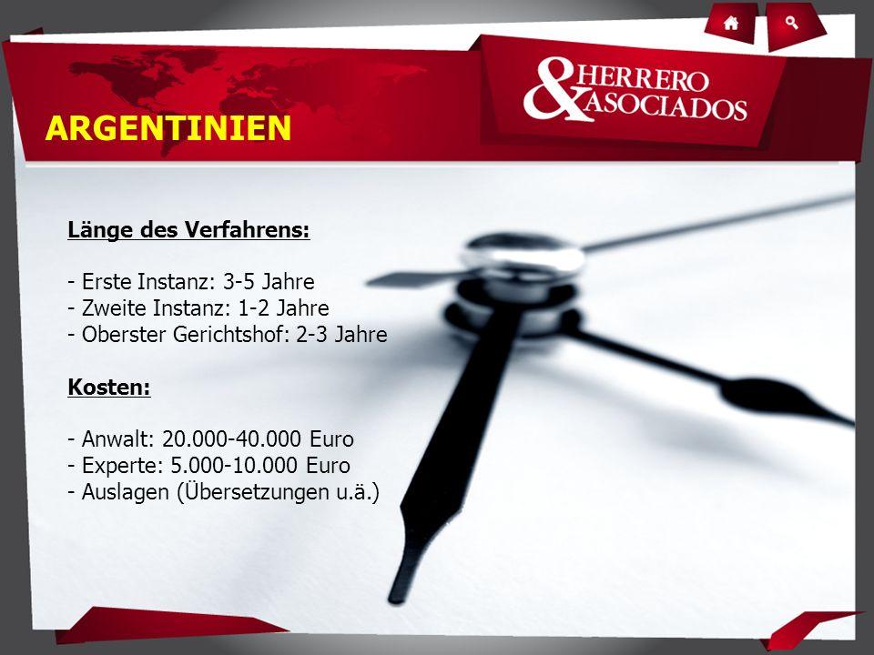 Länge des Verfahrens: - Erste Instanz: 3-5 Jahre - Zweite Instanz: 1-2 Jahre - Oberster Gerichtshof: 2-3 Jahre Kosten: - Anwalt: 20.000-40.000 Euro - Experte: 5.000-10.000 Euro - Auslagen (Übersetzungen u.ä.) ARGENTINIEN