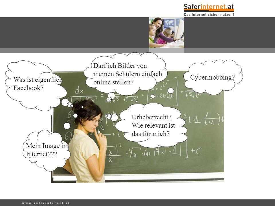 w w w. s a f e r i n t e r n e t. a t Darf ich Bilder von meinen Schülern einfach online stellen? Was ist eigentlich Facebook? Urheberrecht? Wie relev
