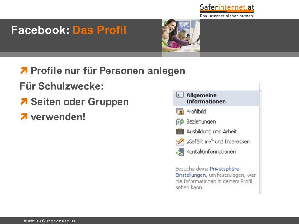 Profile nur für Personen anlegen Für Schulzwecke: Seiten oder Gruppen verwenden! w w w. s a f e r i n t e r n e t. a t Facebook: Das Profil