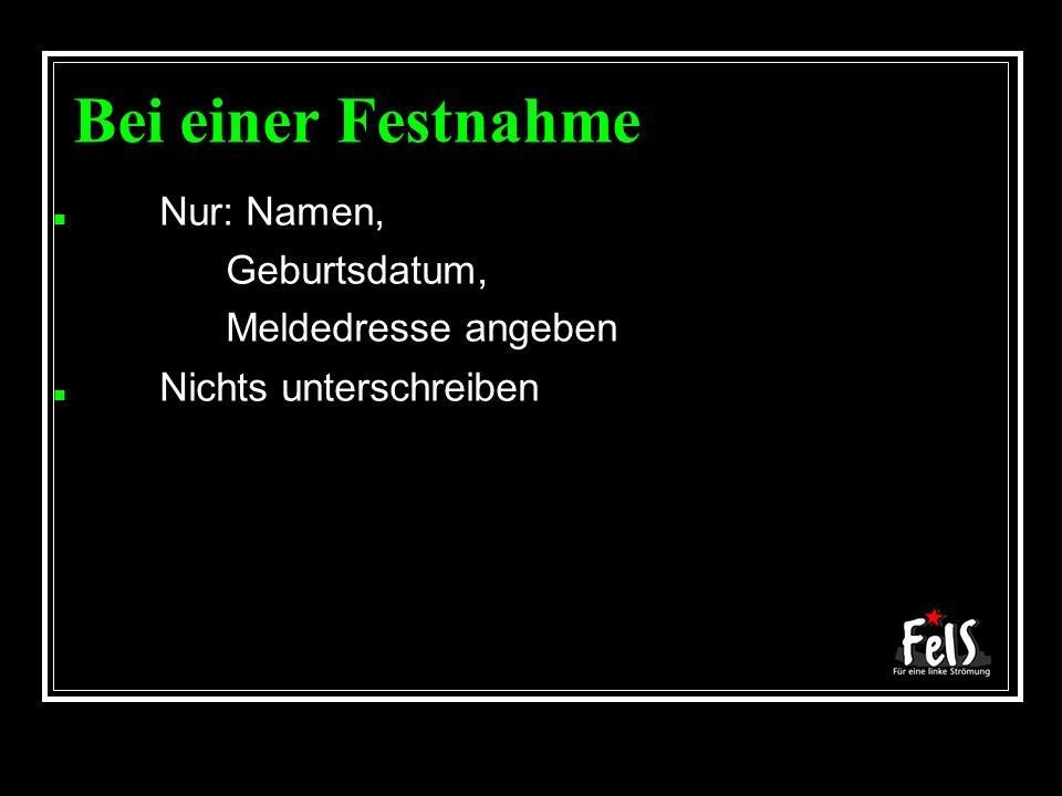 Bei einer Festnahme Nur: Namen, – Geburtsdatum, – Meldedresse angeben Nichts unterschreiben