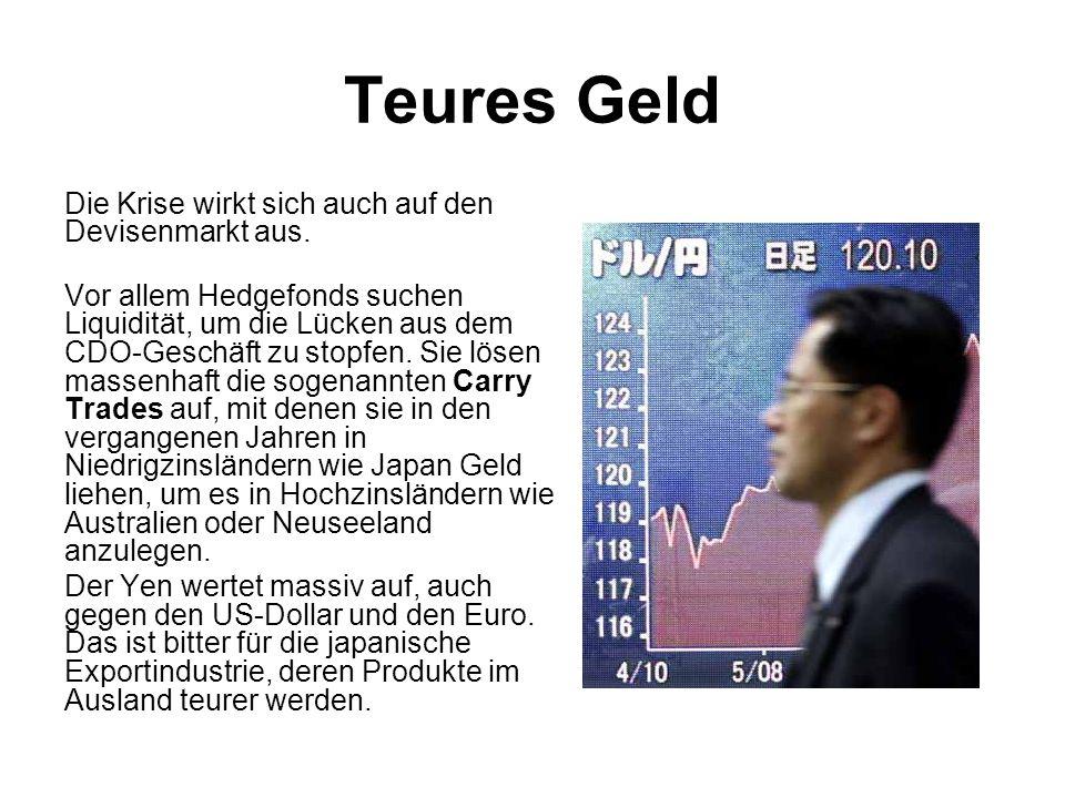 Teures Geld Die Krise wirkt sich auch auf den Devisenmarkt aus. Vor allem Hedgefonds suchen Liquidität, um die Lücken aus dem CDO-Geschäft zu stopfen.