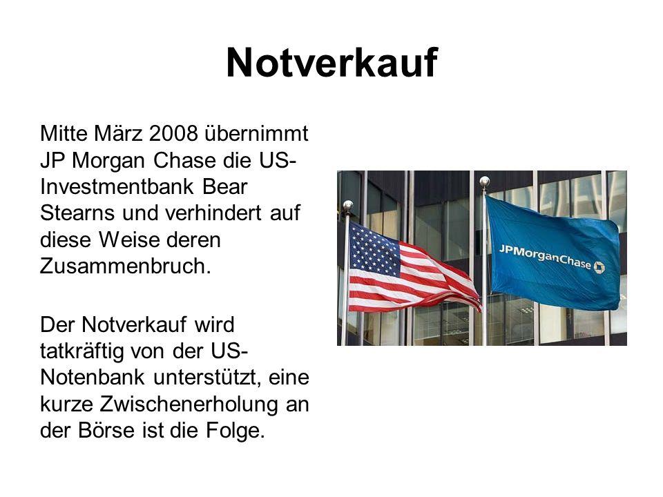 Notverkauf Mitte März 2008 übernimmt JP Morgan Chase die US- Investmentbank Bear Stearns und verhindert auf diese Weise deren Zusammenbruch. Der Notve