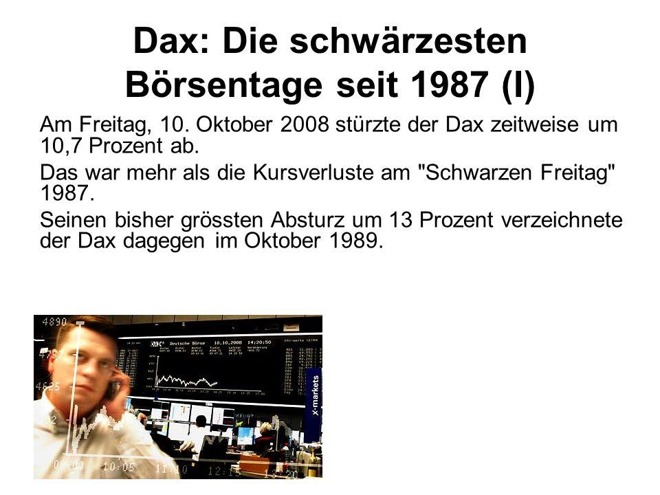 Dax: Die schwärzesten Börsentage seit 1987 (I) Am Freitag, 10. Oktober 2008 stürzte der Dax zeitweise um 10,7 Prozent ab. Das war mehr als die Kursver