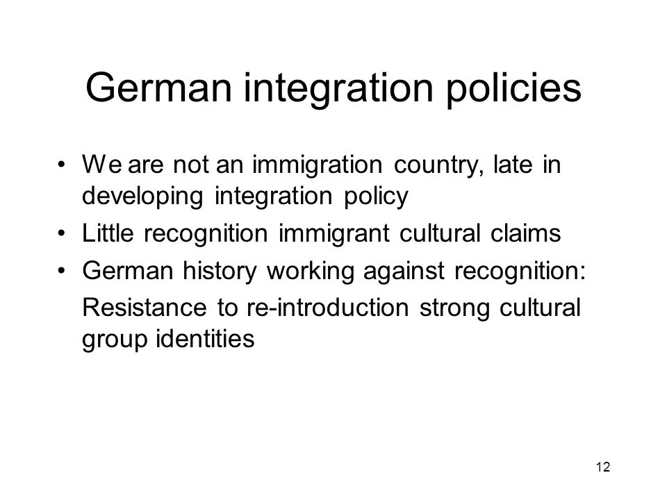 12 German integration policies We are not an immigration country, late in developing integration policy Little recognition immigrant cultural claims German history working against recognition: Resistance to re-introduction strong cultural group identities