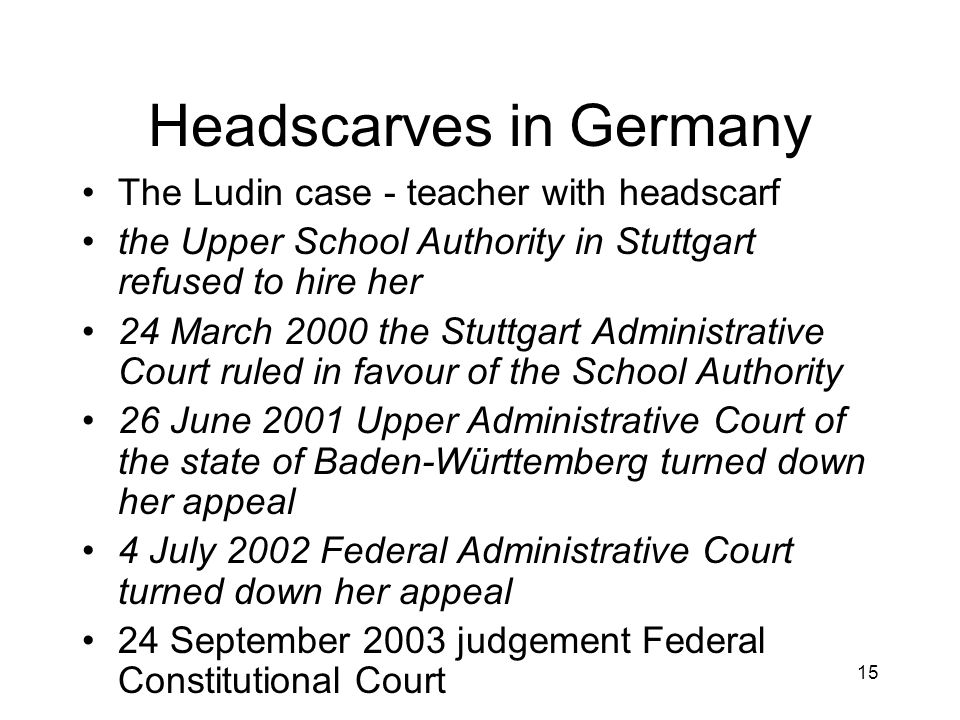 15 Headscarves in Germany The Ludin case - teacher with headscarf the Upper School Authority in Stuttgart refused to hire her 24 March 2000 the Stuttgart Administrative Court ruled in favour of the School Authority 26 June 2001 Upper Administrative Court of the state of Baden-Württemberg turned down her appeal 4 July 2002 Federal Administrative Court turned down her appeal 24 September 2003 judgement Federal Constitutional Court