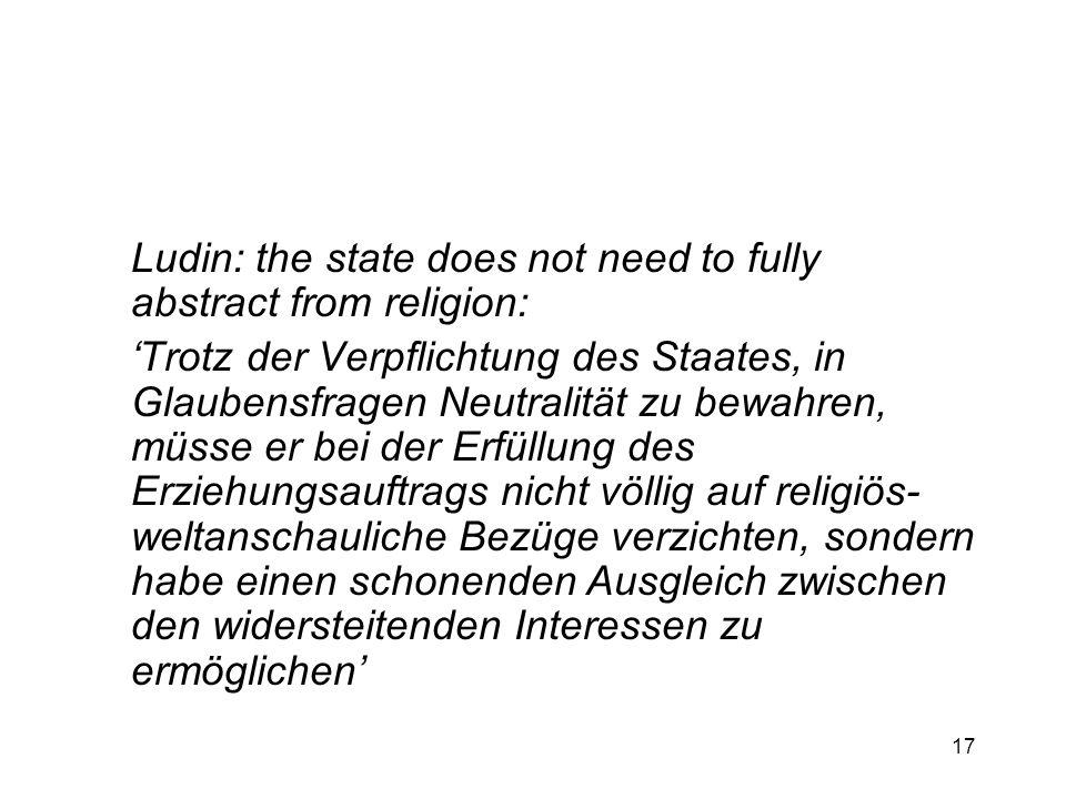 17 Ludin: the state does not need to fully abstract from religion: Trotz der Verpflichtung des Staates, in Glaubensfragen Neutralität zu bewahren, müs