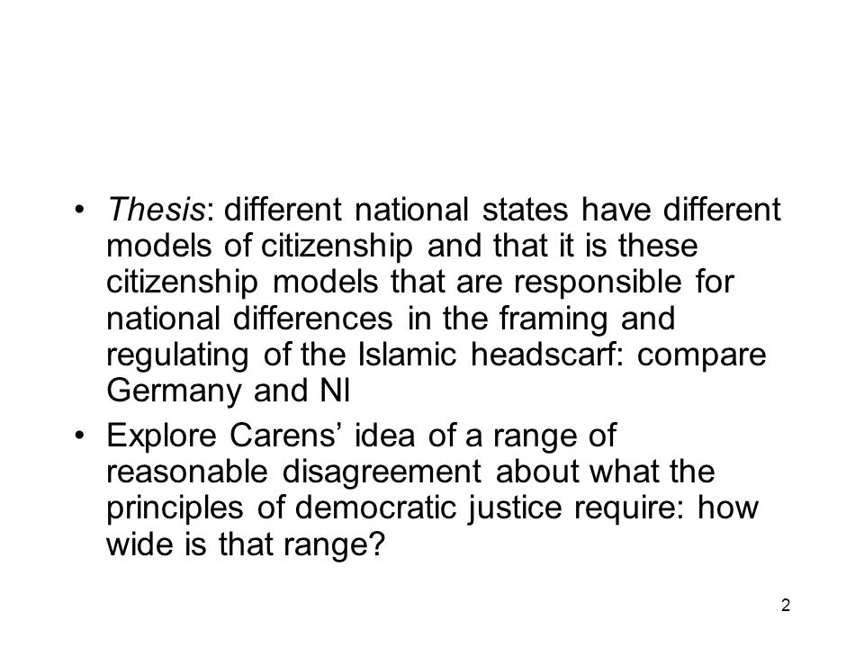 2 Thesis: different national states have different models of citizenship and that it is these citizenship models that are responsible for national differences in the framing and regulating of the Islamic headscarf: compare Germany and Nl Explore Carens idea of a range of reasonable disagreement about what the principles of democratic justice require: how wide is that range