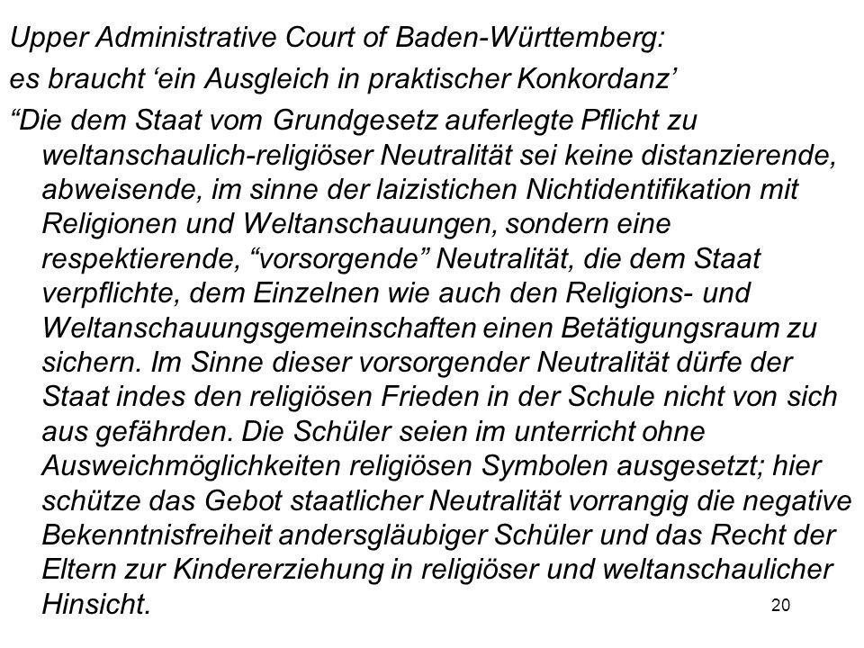20 Upper Administrative Court of Baden-Württemberg: es braucht ein Ausgleich in praktischer Konkordanz Die dem Staat vom Grundgesetz auferlegte Pflicht zu weltanschaulich-religiöser Neutralität sei keine distanzierende, abweisende, im sinne der laizistichen Nichtidentifikation mit Religionen und Weltanschauungen, sondern eine respektierende, vorsorgende Neutralität, die dem Staat verpflichte, dem Einzelnen wie auch den Religions- und Weltanschauungsgemeinschaften einen Betätigungsraum zu sichern.