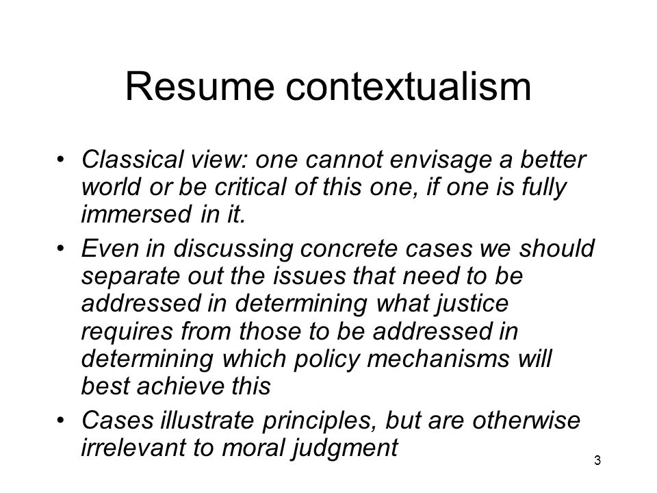 3 Resume contextualism Classical view: one cannot envisage a better world or be critical of this one, if one is fully immersed in it.
